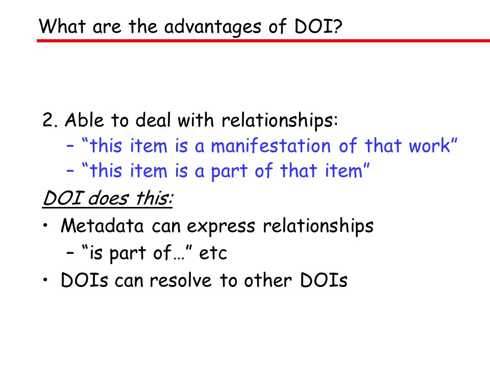 2. Able to deal with relationships: –this item is a manifestation of that work –this item is a part of that item DOI does this: Metadata can express r