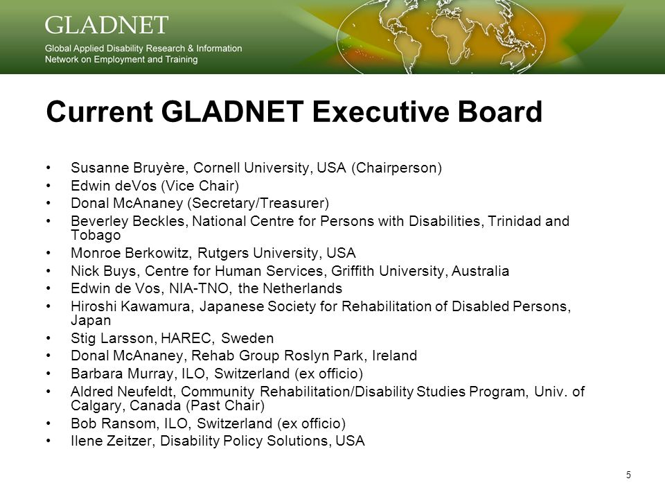 5 Current GLADNET Executive Board Susanne Bruyère, Cornell University, USA (Chairperson) Edwin deVos (Vice Chair) Donal McAnaney (Secretary/Treasurer) Beverley Beckles, National Centre for Persons with Disabilities, Trinidad and Tobago Monroe Berkowitz, Rutgers University, USA Nick Buys, Centre for Human Services, Griffith University, Australia Edwin de Vos, NIA-TNO, the Netherlands Hiroshi Kawamura, Japanese Society for Rehabilitation of Disabled Persons, Japan Stig Larsson, HAREC, Sweden Donal McAnaney, Rehab Group Roslyn Park, Ireland Barbara Murray, ILO, Switzerland (ex officio) Aldred Neufeldt, Community Rehabilitation/Disability Studies Program, Univ.