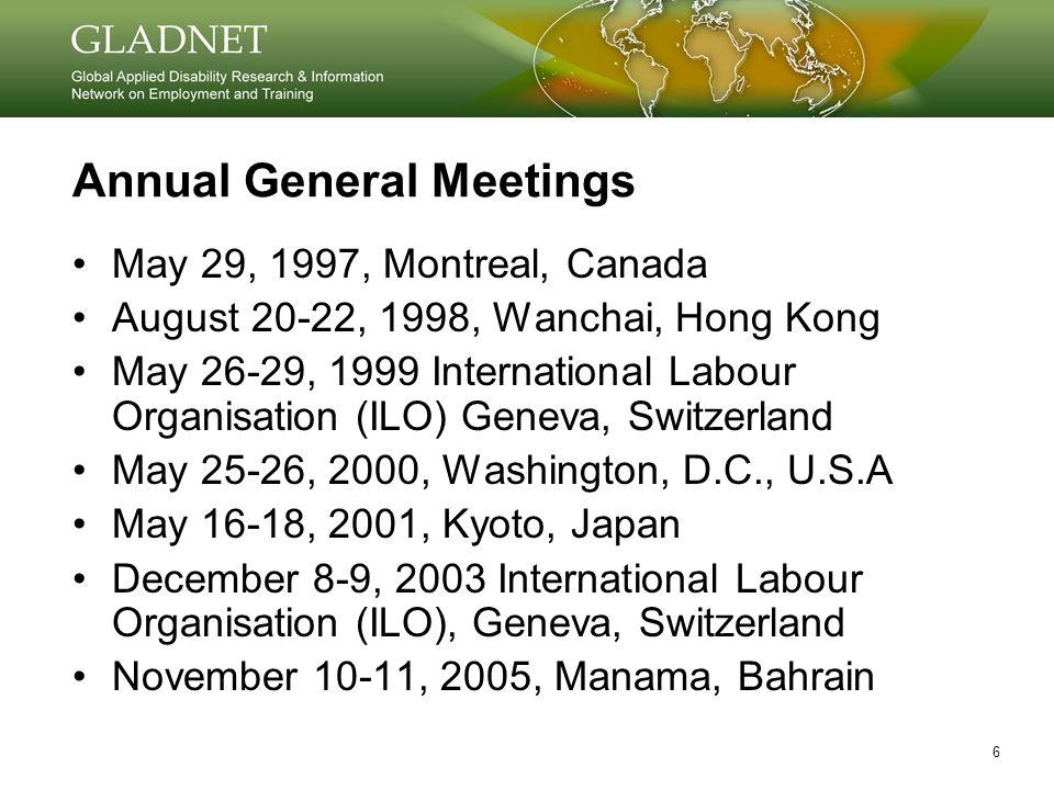 6 Annual General Meetings May 29, 1997, Montreal, Canada August 20-22, 1998, Wanchai, Hong Kong May 26-29, 1999 International Labour Organisation (ILO) Geneva, Switzerland May 25-26, 2000, Washington, D.C., U.S.A May 16-18, 2001, Kyoto, Japan December 8-9, 2003 International Labour Organisation (ILO), Geneva, Switzerland November 10-11, 2005, Manama, Bahrain