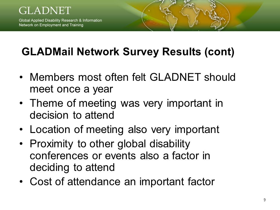 9 GLADMail Network Survey Results (cont) Members most often felt GLADNET should meet once a year Theme of meeting was very important in decision to attend Location of meeting also very important Proximity to other global disability conferences or events also a factor in deciding to attend Cost of attendance an important factor