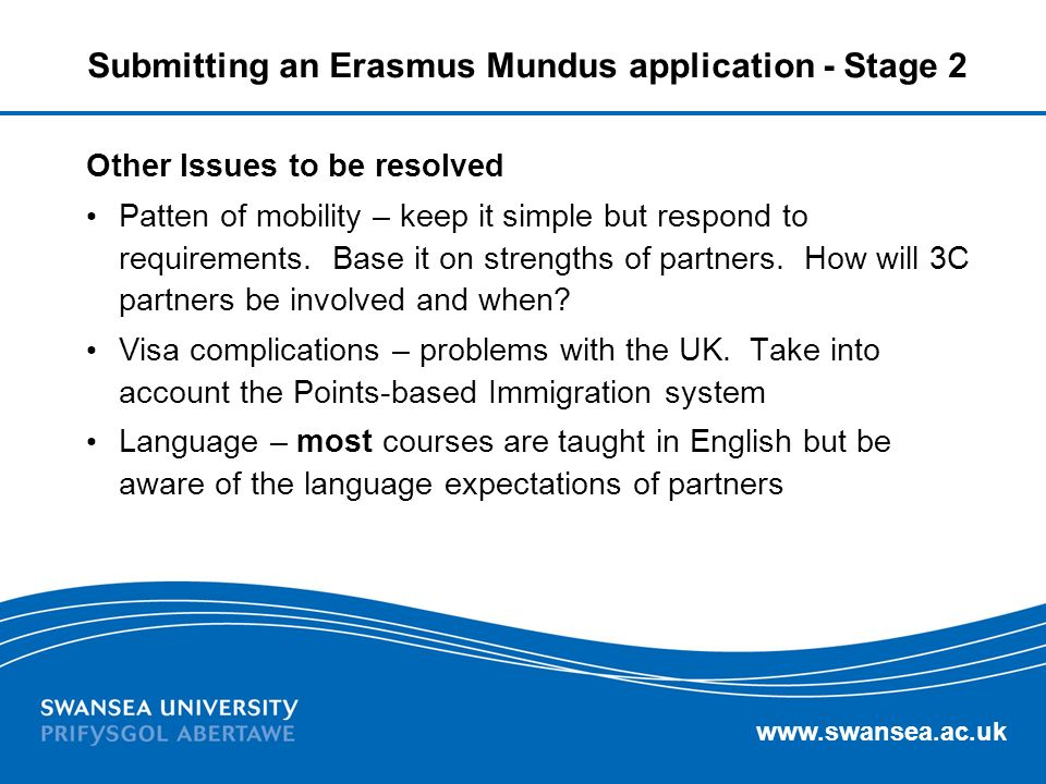 www.swansea.ac.uk Submitting an Erasmus Mundus application - Stage 2 Other Issues to be resolved Patten of mobility – keep it simple but respond to re