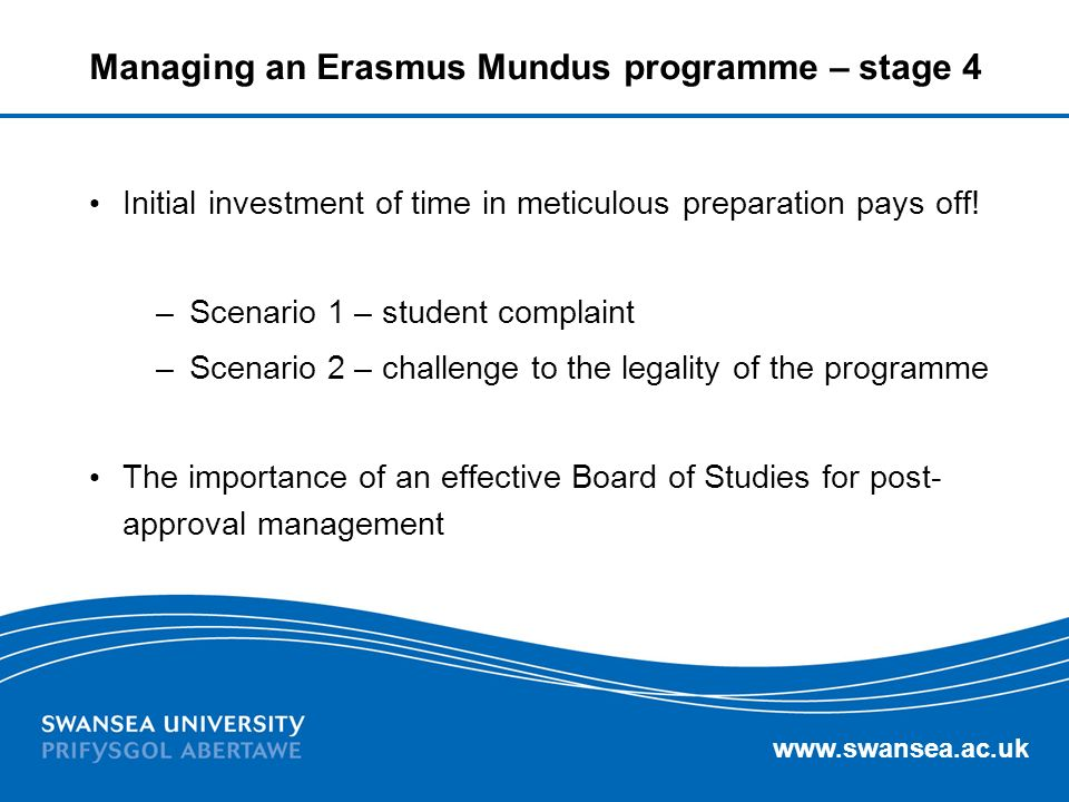 www.swansea.ac.uk Managing an Erasmus Mundus programme – stage 4 Initial investment of time in meticulous preparation pays off! –Scenario 1 – student