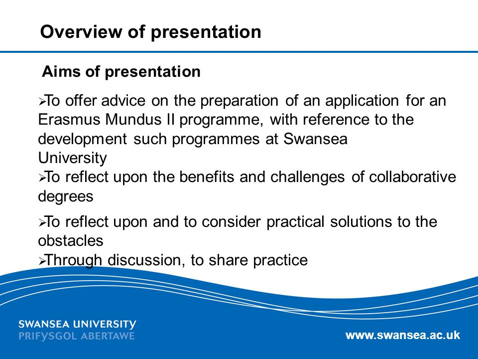 www.swansea.ac.uk Aims of presentation To offer advice on the preparation of an application for an Erasmus Mundus II programme, with reference to the