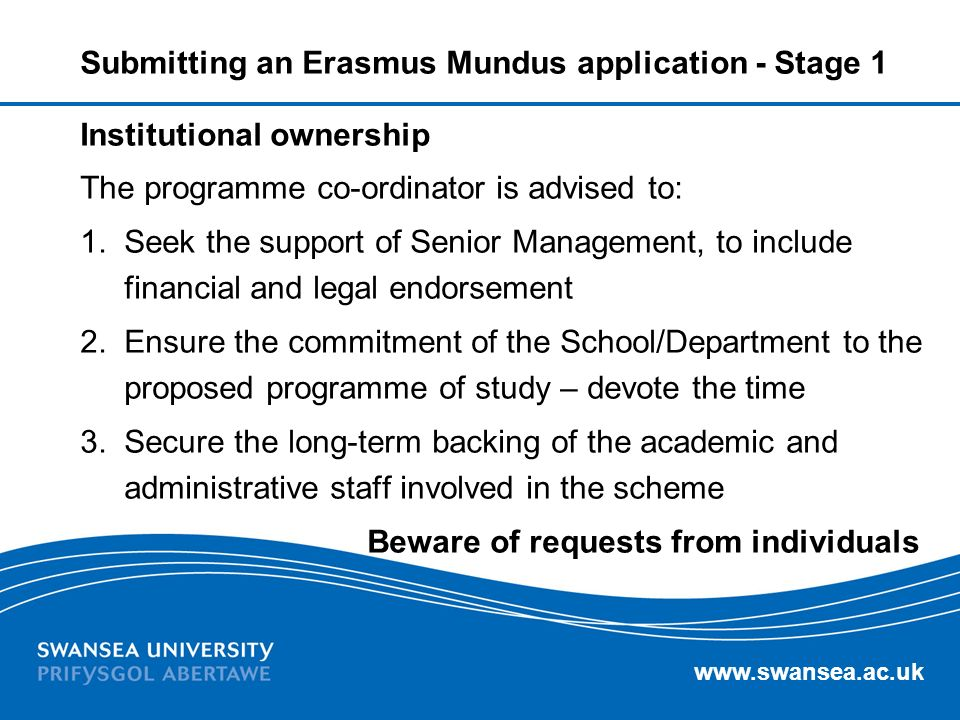 www.swansea.ac.uk Submitting an Erasmus Mundus application - Stage 1 Institutional ownership The programme co-ordinator is advised to: 1.Seek the supp