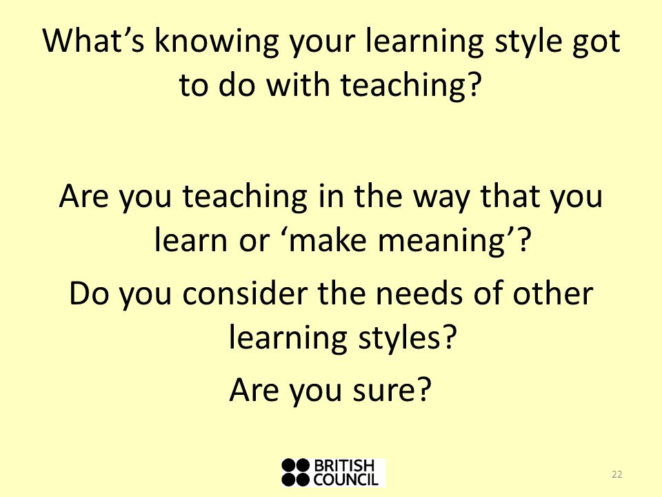 Are you teaching in the way that you learn or make meaning.