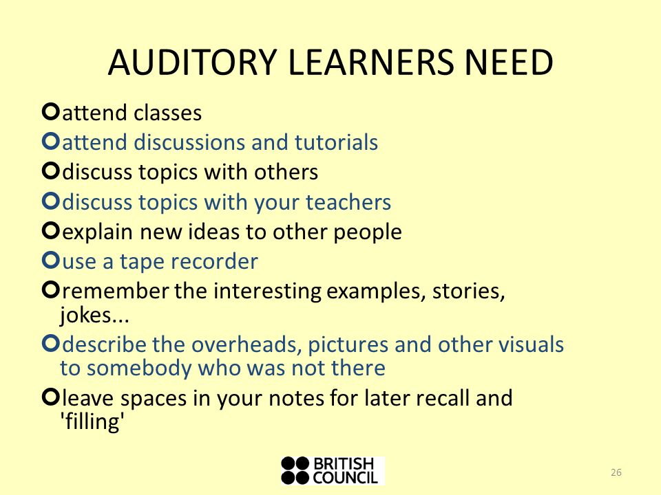 AUDITORY LEARNERS NEED attend classes attend discussions and tutorials discuss topics with others discuss topics with your teachers explain new ideas to other people use a tape recorder remember the interesting examples, stories, jokes...