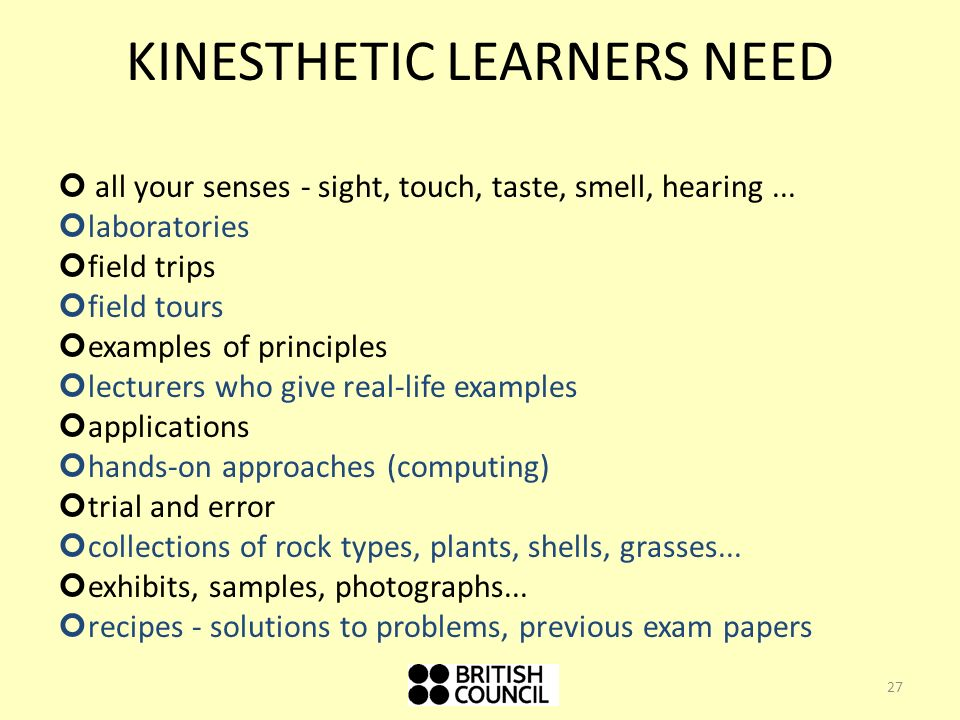 KINESTHETIC LEARNERS NEED all your senses - sight, touch, taste, smell, hearing...