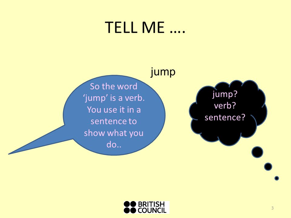 TELL ME ….So the word jump is a verb. You use it in a sentence to show what you do..