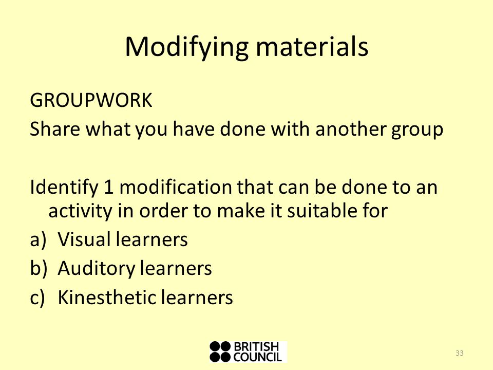 Modifying materials GROUPWORK Share what you have done with another group Identify 1 modification that can be done to an activity in order to make it suitable for a)Visual learners b)Auditory learners c)Kinesthetic learners 33