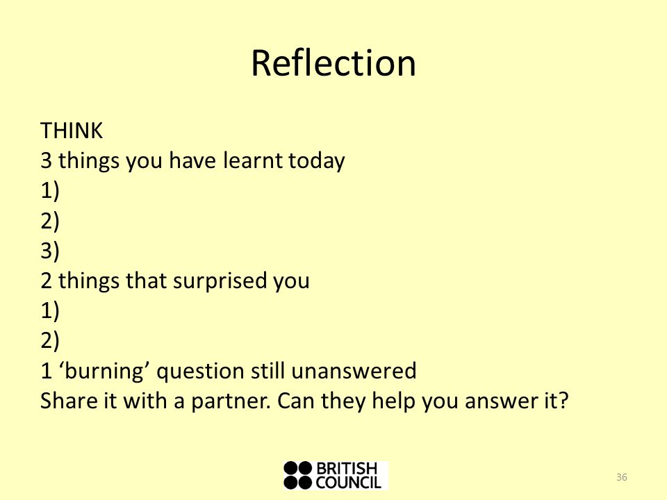 Reflection THINK 3 things you have learnt today 1) 2) 3) 2 things that surprised you 1) 2) 1 burning question still unanswered Share it with a partner.