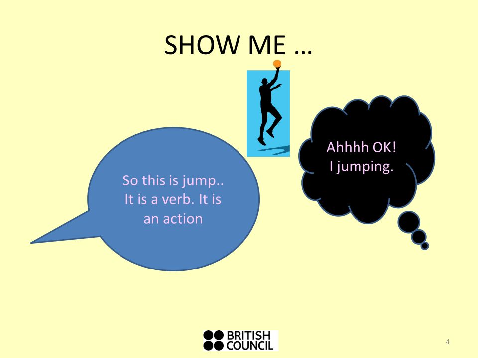 SHOW ME … So this is jump.. It is a verb. It is an action Ahhhh OK! I jumping. 4
