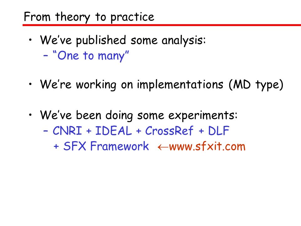 Weve published some analysis: –One to many Were working on implementations (MD type) Weve been doing some experiments: –CNRI + IDEAL + CrossRef + DLF + SFX Framework www.sfxit.com From theory to practice