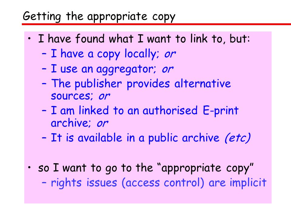 I have found what I want to link to, but: –I have a copy locally; or –I use an aggregator; or –The publisher provides alternative sources; or –I am linked to an authorised E-print archive; or –It is available in a public archive (etc) so I want to go to the appropriate copy –rights issues (access control) are implicit Getting the appropriate copy