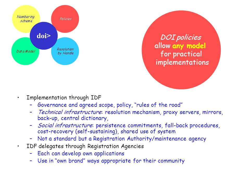 DOI policies allow any model for practical implementations Implementation through IDF –Governance and agreed scope, policy, rules of the road –Technical infrastructure: resolution mechanism, proxy servers, mirrors, back-up, central dictionary, –Social infrastructure: persistence commitments, fall-back procedures, cost-recovery (self-sustaining), shared use of system –Not a standard but a Registration Authority/maintenance agency IDF delegates through Registration Agencies –Each can develop own applications –Use in own brand ways appropriate for their community