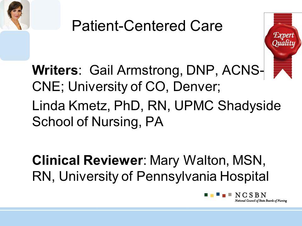 Patient-Centered Care Writers: Gail Armstrong, DNP, ACNS-BC, CNE; University of CO, Denver; Linda Kmetz, PhD, RN, UPMC Shadyside School of Nursing, PA