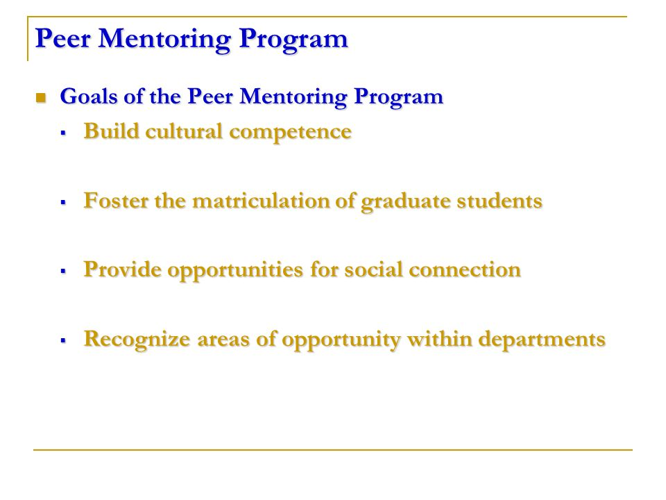 Peer Mentoring Program Goals of the Peer Mentoring Program Goals of the Peer Mentoring Program Build cultural competence Build cultural competence Foster the matriculation of graduate students Foster the matriculation of graduate students Provide opportunities for social connection Provide opportunities for social connection Recognize areas of opportunity within departments Recognize areas of opportunity within departments