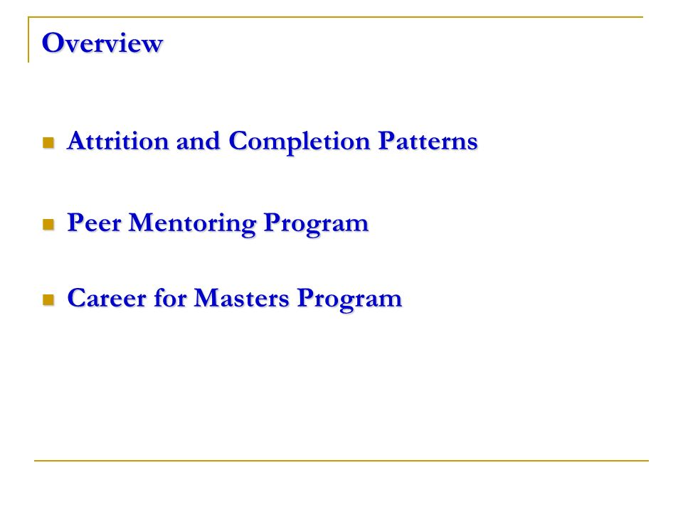 Overview Attrition and Completion Patterns Attrition and Completion Patterns Peer Mentoring Program Peer Mentoring Program Career for Masters Program Career for Masters Program