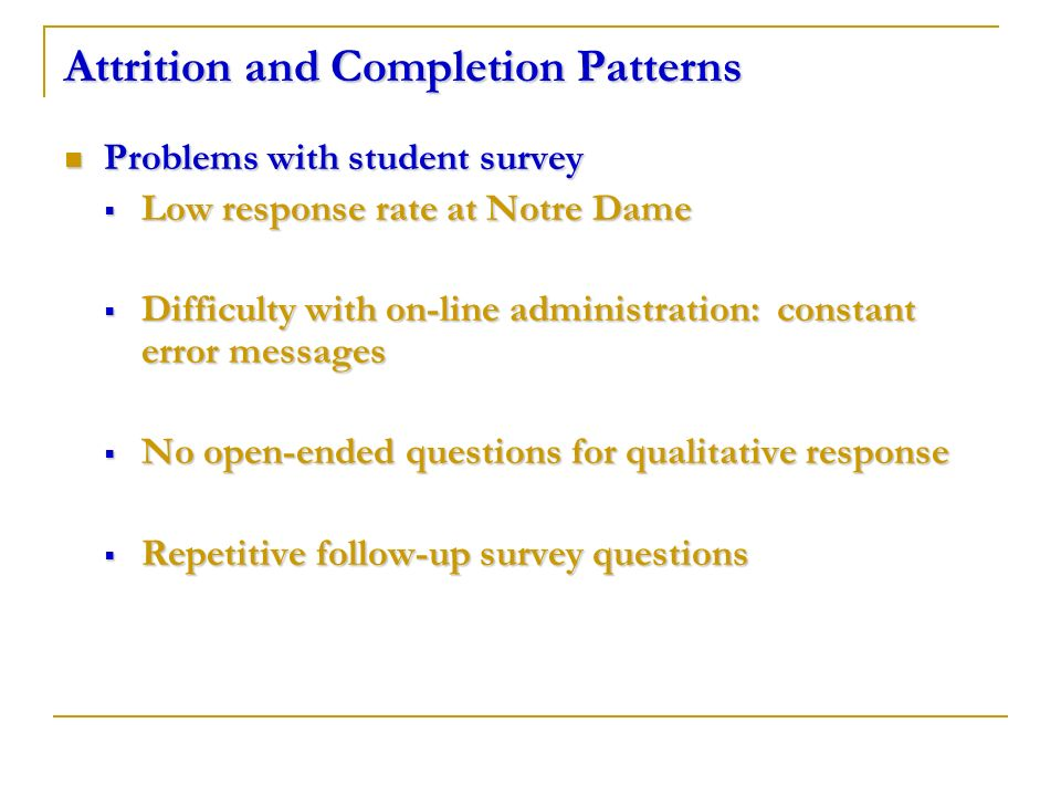 Attrition and Completion Patterns Problems with student survey Problems with student survey Low response rate at Notre Dame Low response rate at Notre Dame Difficulty with on-line administration: constant error messages Difficulty with on-line administration: constant error messages No open-ended questions for qualitative response No open-ended questions for qualitative response Repetitive follow-up survey questions Repetitive follow-up survey questions