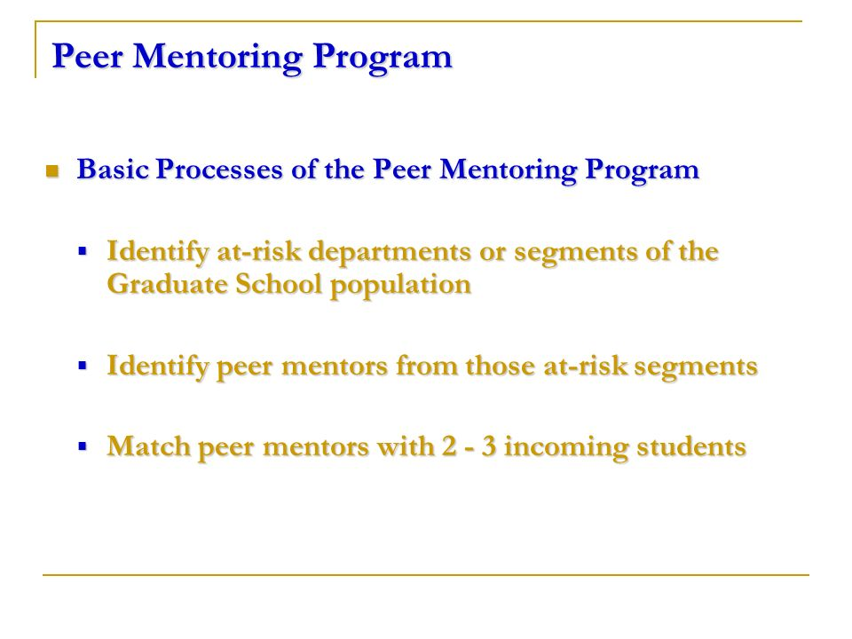 Peer Mentoring Program Basic Processes of the Peer Mentoring Program Basic Processes of the Peer Mentoring Program Identify at-risk departments or segments of the Graduate School population Identify at-risk departments or segments of the Graduate School population Identify peer mentors from those at-risk segments Identify peer mentors from those at-risk segments Match peer mentors with 2 - 3 incoming students Match peer mentors with 2 - 3 incoming students