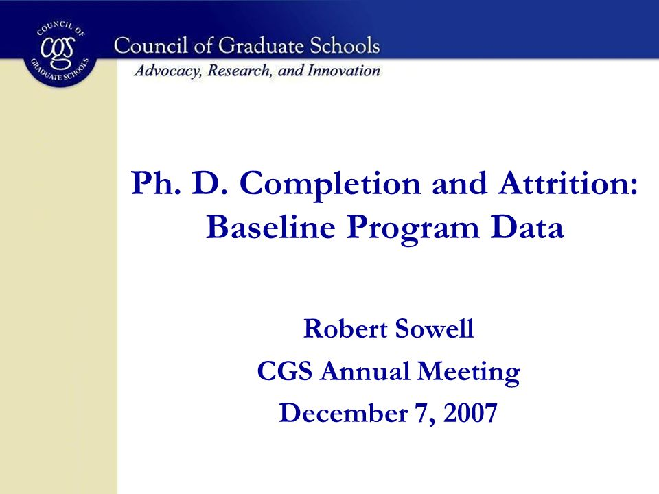 Ph. D. Completion and Attrition: Baseline Program Data Robert Sowell CGS Annual Meeting December 7, 2007