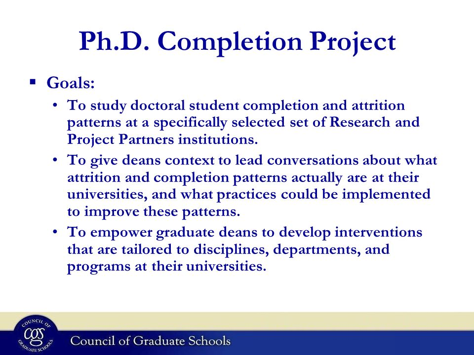 Ph.D. Completion Project Goals: To study doctoral student completion and attrition patterns at a specifically selected set of Research and Project Par