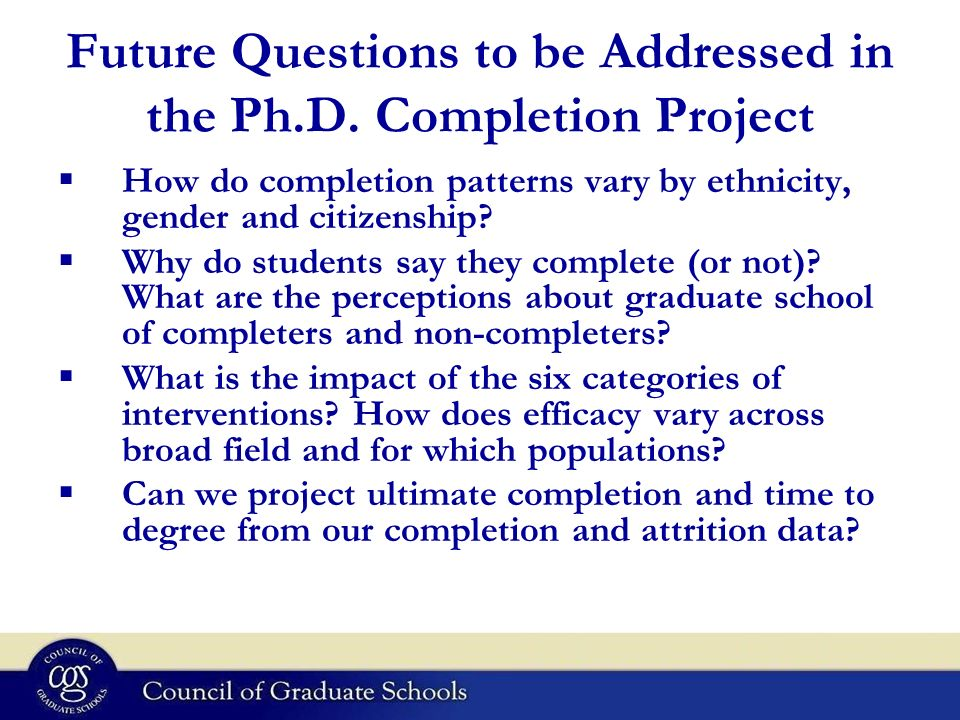 Future Questions to be Addressed in the Ph.D. Completion Project How do completion patterns vary by ethnicity, gender and citizenship? Why do students