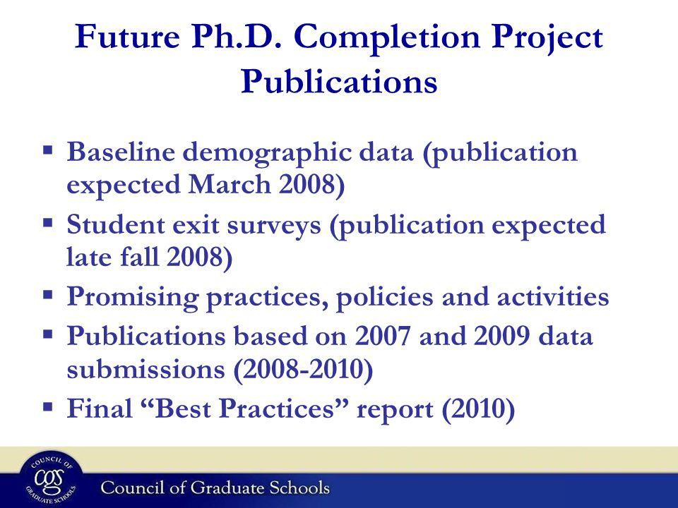Future Ph.D. Completion Project Publications Baseline demographic data (publication expected March 2008) Student exit surveys (publication expected la