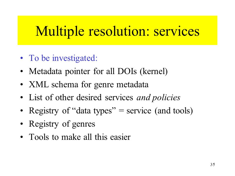 35 Multiple resolution: services To be investigated: Metadata pointer for all DOIs (kernel) XML schema for genre metadata List of other desired services and policies Registry of data types = service (and tools) Registry of genres Tools to make all this easier