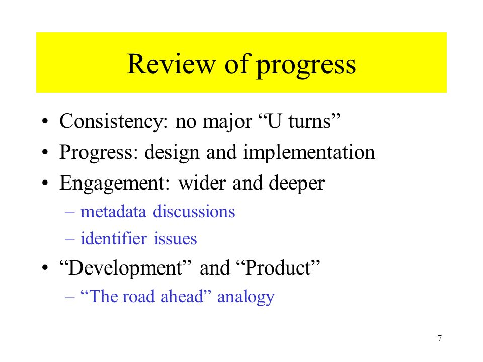 7 Review of progress Consistency: no major U turns Progress: design and implementation Engagement: wider and deeper –metadata discussions –identifier issues Development and Product –The road ahead analogy