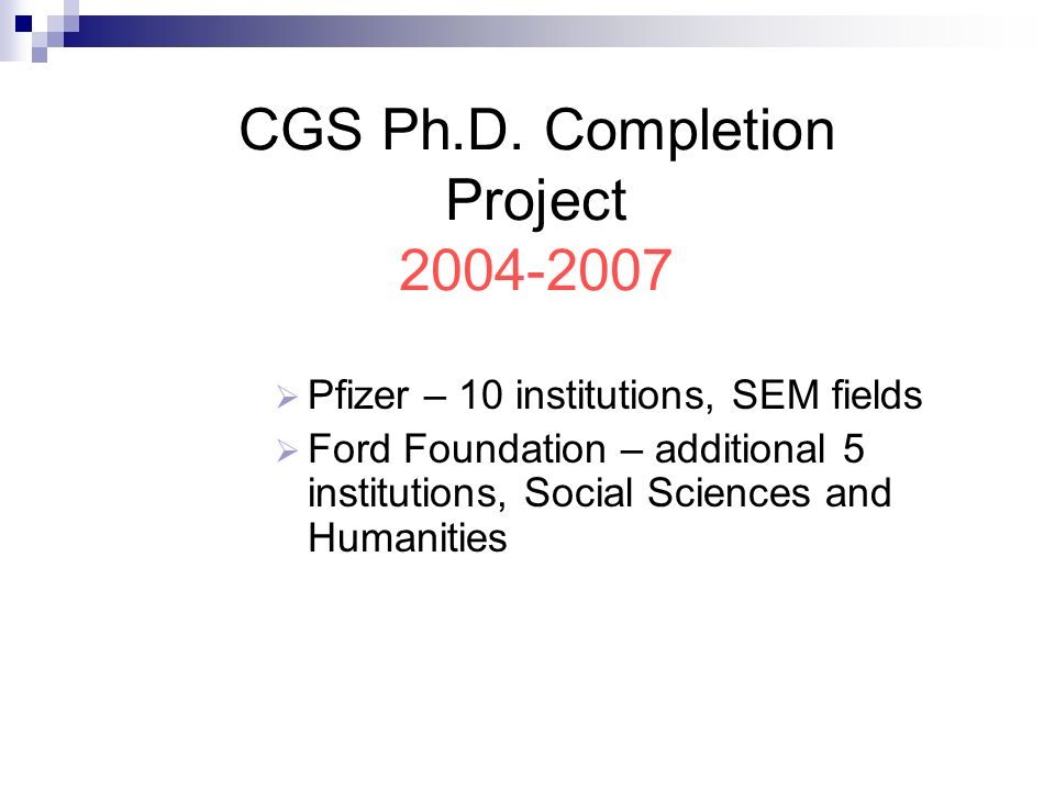 CGS Ph.D. Completion Project 2004-2007 Pfizer – 10 institutions, SEM fields Ford Foundation – additional 5 institutions, Social Sciences and Humanitie