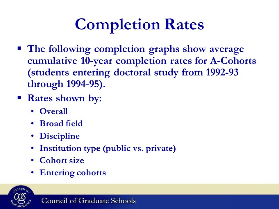 Completion Rates The following completion graphs show average cumulative 10-year completion rates for A-Cohorts (students entering doctoral study from 1992-93 through 1994-95).