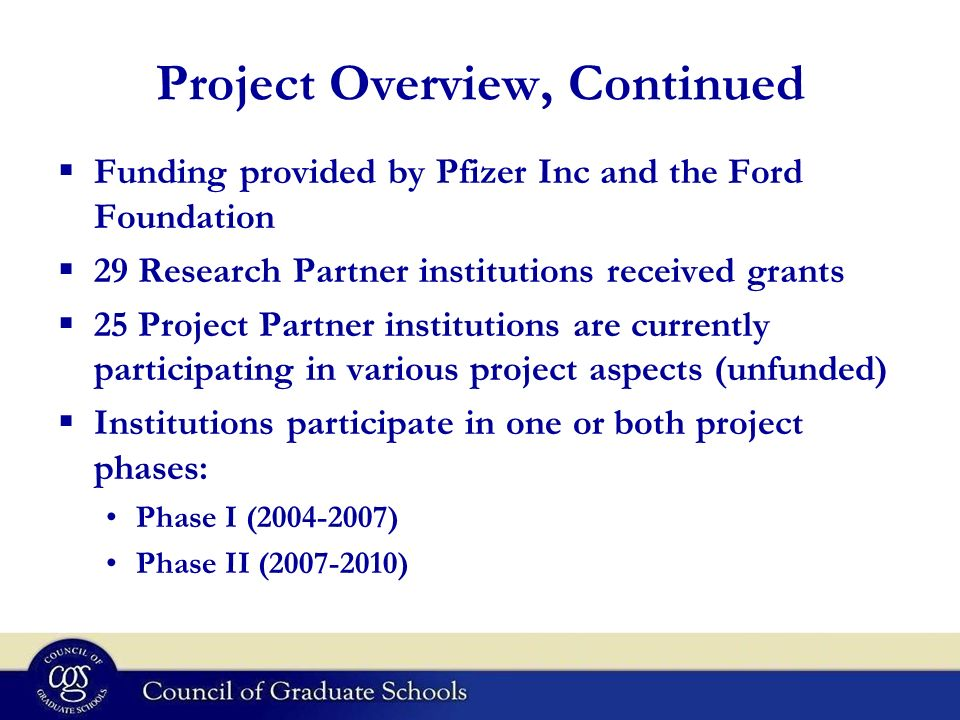 Project Overview, Continued Funding provided by Pfizer Inc and the Ford Foundation 29 Research Partner institutions received grants 25 Project Partner institutions are currently participating in various project aspects (unfunded) Institutions participate in one or both project phases: Phase I (2004-2007) Phase II (2007-2010)
