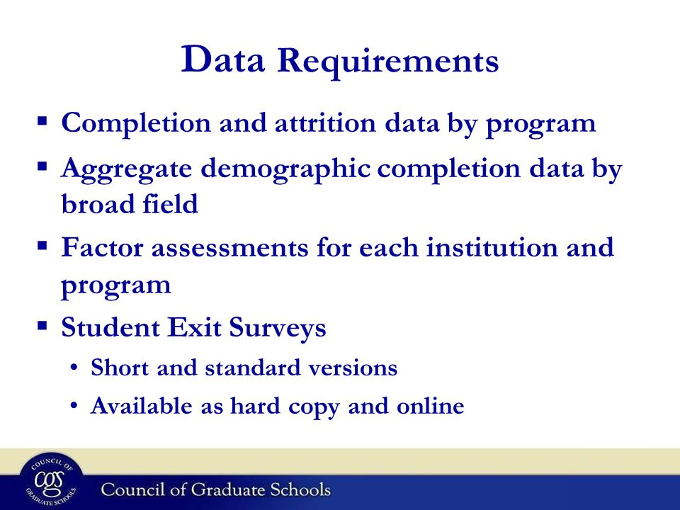 Data Requirements Aggregate demographic completion data by broad field Factor assessments for each institution and program Student Exit Surveys Short