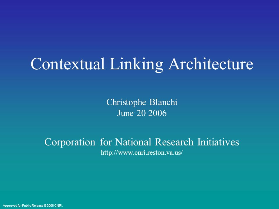 Corporation for National Reserch InitiativesCorporation for National Research Initiatives Contextual Linking Service Perform Service Requests Pre-Process Request OpenURL Parse OpenURL Handle System Distributed Services Distributed Resources Contextual Linking Service Approved for Public Release © 2006 CNRI.