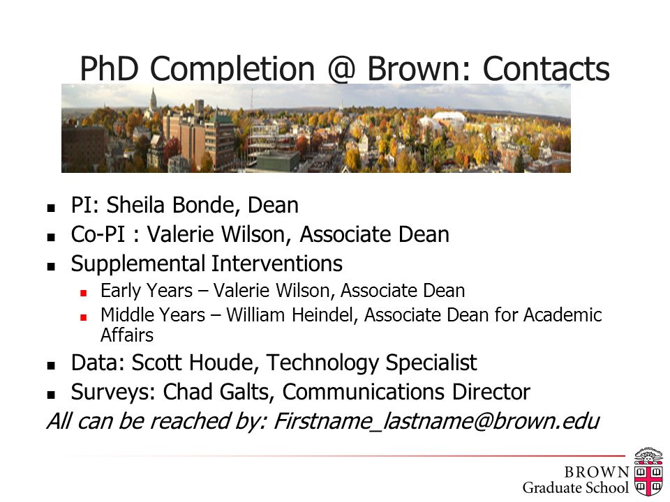 PhD Completion @ Brown: Contacts PI: Sheila Bonde, Dean Co-PI : Valerie Wilson, Associate Dean Supplemental Interventions Early Years – Valerie Wilson, Associate Dean Middle Years – William Heindel, Associate Dean for Academic Affairs Data: Scott Houde, Technology Specialist Surveys: Chad Galts, Communications Director All can be reached by: Firstname_lastname@brown.edu