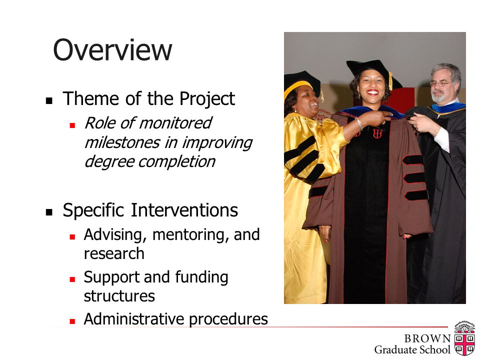 Overview Theme of the Project Role of monitored milestones in improving degree completion Specific Interventions Advising, mentoring, and research Support and funding structures Administrative procedures