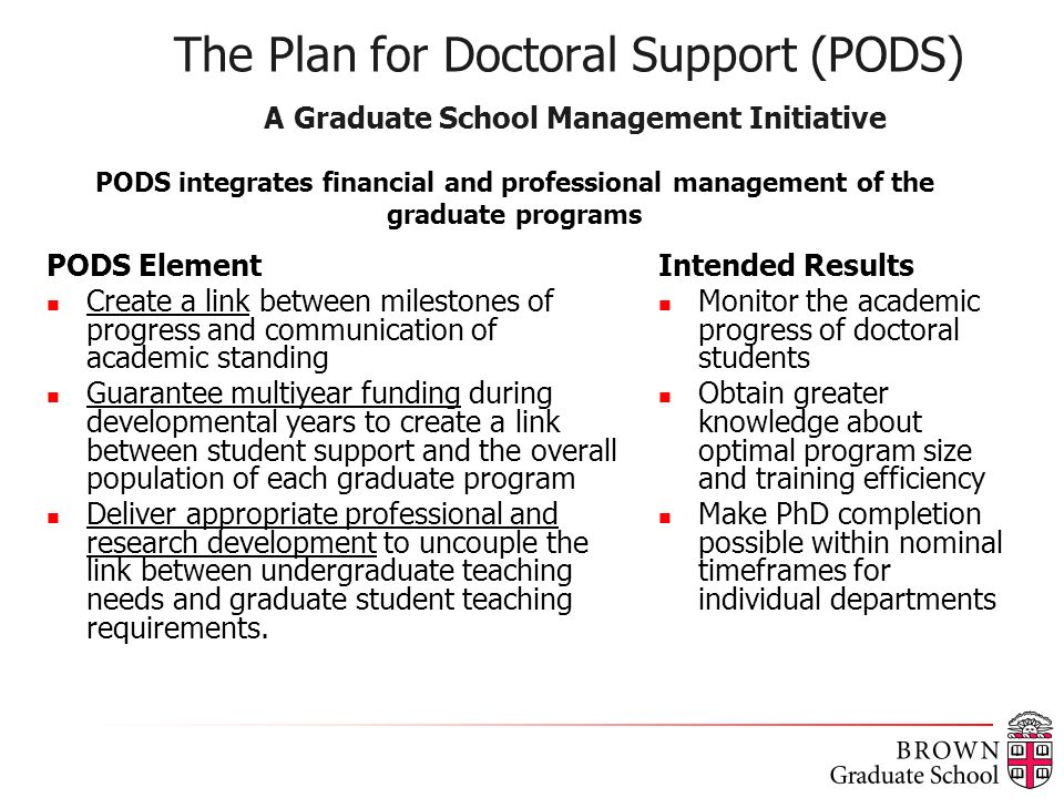 The Plan for Doctoral Support (PODS) A Graduate School Management Initiative PODS Element Create a link between milestones of progress and communication of academic standing Guarantee multiyear funding during developmental years to create a link between student support and the overall population of each graduate program Deliver appropriate professional and research development to uncouple the link between undergraduate teaching needs and graduate student teaching requirements.