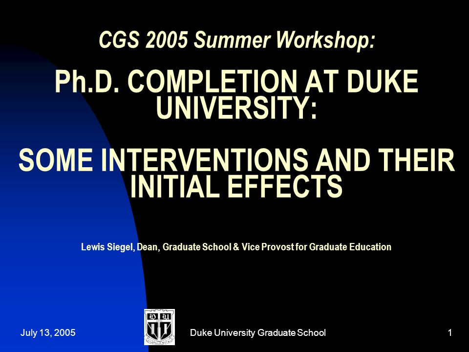 July 13, 2005Duke University Graduate School1 CGS 2005 Summer Workshop: Ph.D.