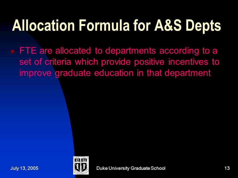 July 13, 2005Duke University Graduate School13 Allocation Formula for A&S Depts FTE are allocated to departments according to a set of criteria which provide positive incentives to improve graduate education in that department