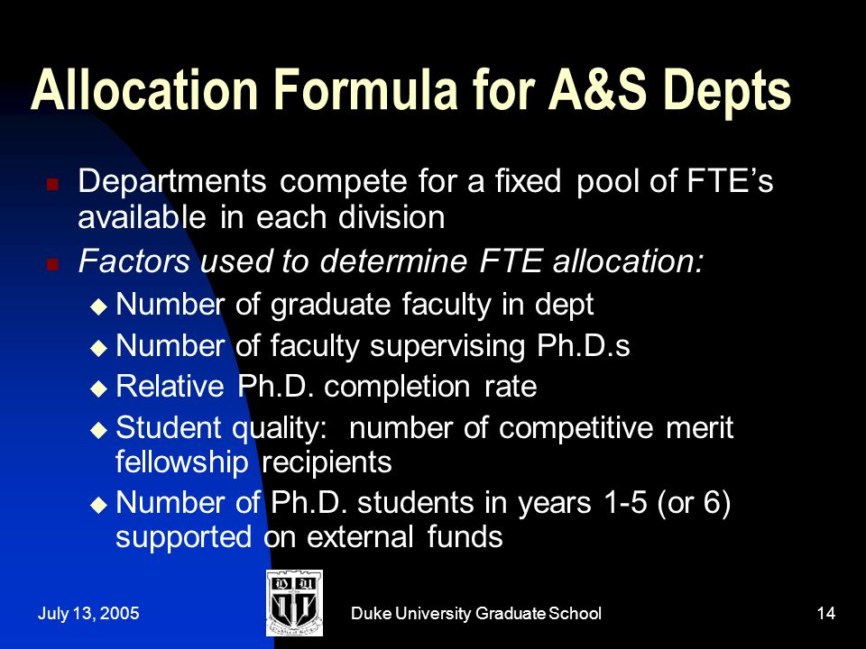 July 13, 2005Duke University Graduate School14 Allocation Formula for A&S Depts Departments compete for a fixed pool of FTEs available in each division Factors used to determine FTE allocation: Number of graduate faculty in dept Number of faculty supervising Ph.D.s Relative Ph.D.