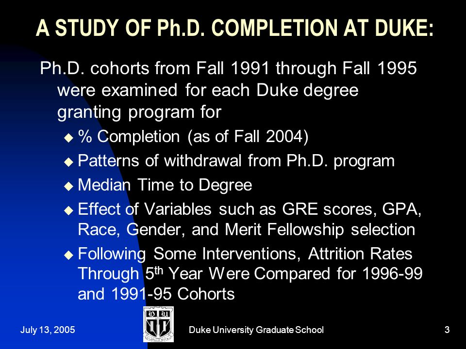 July 13, 2005Duke University Graduate School3 A STUDY OF Ph.D.