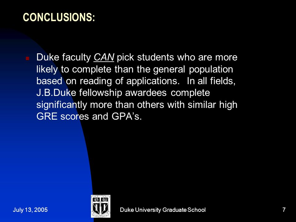 July 13, 2005Duke University Graduate School7 CONCLUSIONS: Duke faculty CAN pick students who are more likely to complete than the general population based on reading of applications.