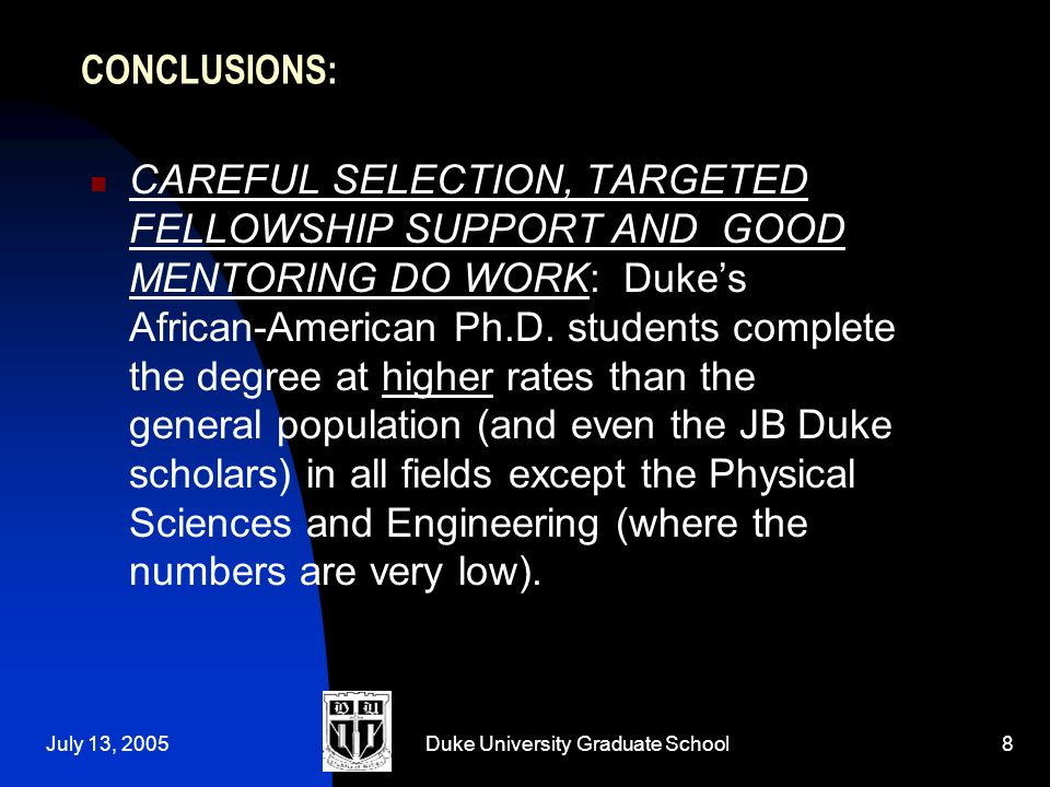 July 13, 2005Duke University Graduate School8 CONCLUSIONS: CAREFUL SELECTION, TARGETED FELLOWSHIP SUPPORT AND GOOD MENTORING DO WORK: Dukes African-American Ph.D.
