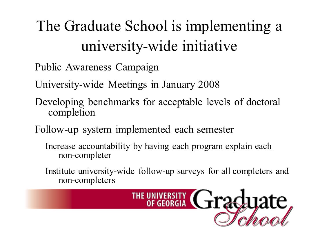 The Graduate School is implementing a university-wide initiative Public Awareness Campaign University-wide Meetings in January 2008 Developing benchmarks for acceptable levels of doctoral completion Follow-up system implemented each semester Increase accountability by having each program explain each non-completer Institute university-wide follow-up surveys for all completers and non-completers