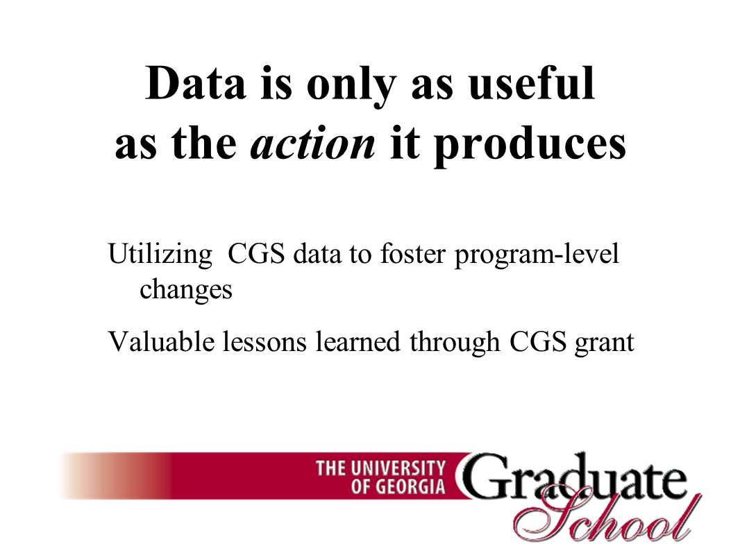 Data is only as useful as the action it produces Utilizing CGS data to foster program-level changes Valuable lessons learned through CGS grant