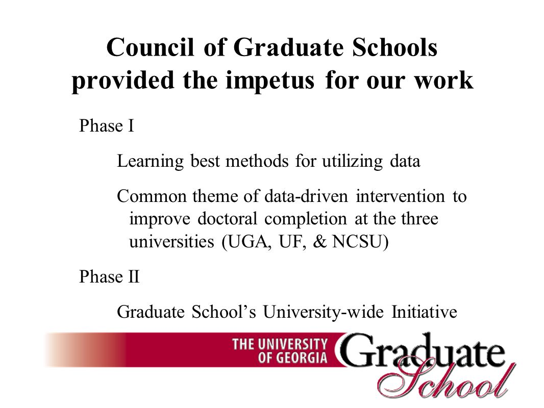 Council of Graduate Schools provided the impetus for our work Phase I Learning best methods for utilizing data Common theme of data-driven intervention to improve doctoral completion at the three universities (UGA, UF, & NCSU) Phase II Graduate Schools University-wide Initiative