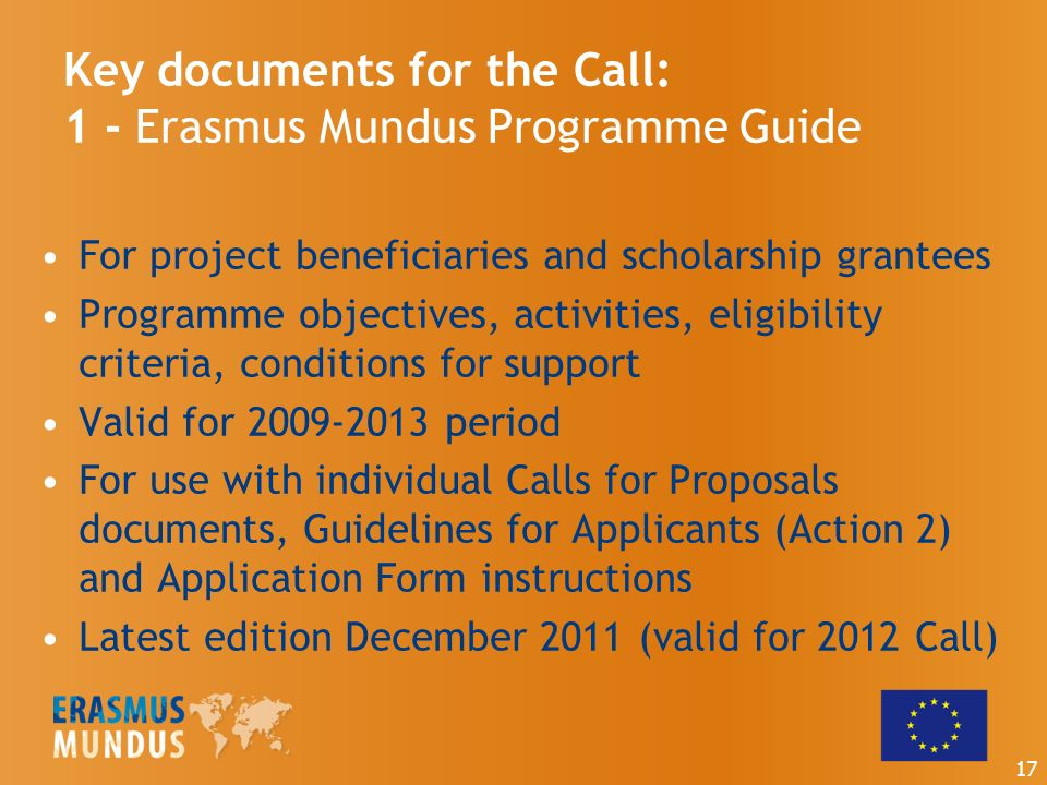 Key documents for the Call: 1 - Erasmus Mundus Programme Guide For project beneficiaries and scholarship grantees Programme objectives, activities, eligibility criteria, conditions for support Valid for period For use with individual Calls for Proposals documents, Guidelines for Applicants (Action 2) and Application Form instructions Latest edition December 2011 (valid for 2012 Call) 17