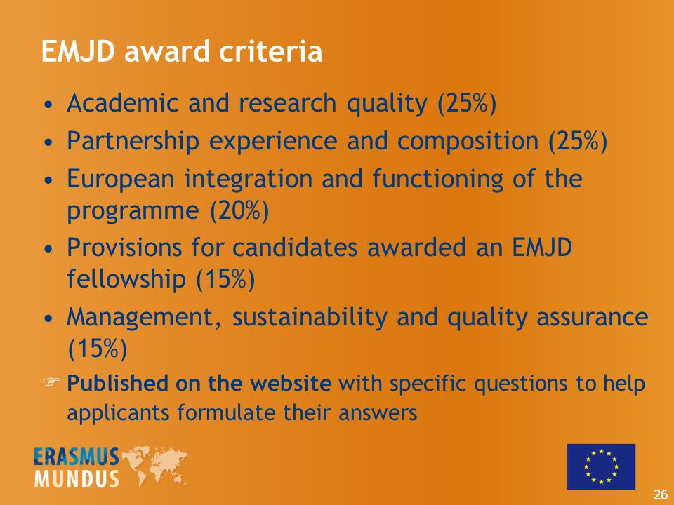 EMJD award criteria Academic and research quality (25%) Partnership experience and composition (25%) European integration and functioning of the programme (20%) Provisions for candidates awarded an EMJD fellowship (15%) Management, sustainability and quality assurance (15%) Published on the website with specific questions to help applicants formulate their answers 26