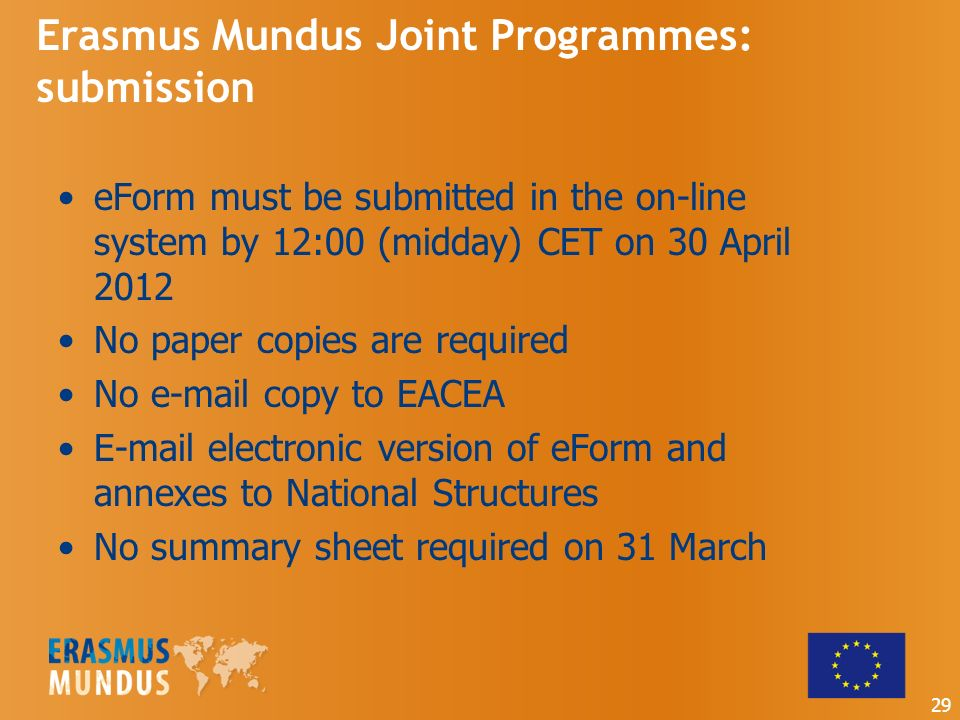 Erasmus Mundus Joint Programmes: submission eForm must be submitted in the on-line system by 12:00 (midday) CET on 30 April 2012 No paper copies are required No  copy to EACEA  electronic version of eForm and annexes to National Structures No summary sheet required on 31 March 29