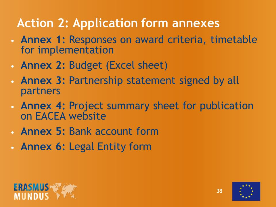 38 Action 2: Application form annexes Annex 1: Responses on award criteria, timetable for implementation Annex 2: Budget (Excel sheet) Annex 3: Partnership statement signed by all partners Annex 4: Project summary sheet for publication on EACEA website Annex 5: Bank account form Annex 6: Legal Entity form